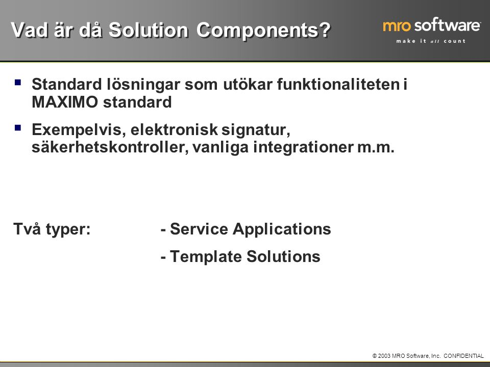 © 2003 MRO Software, Inc.CONFIDENTIAL Vad är då Solution Components.