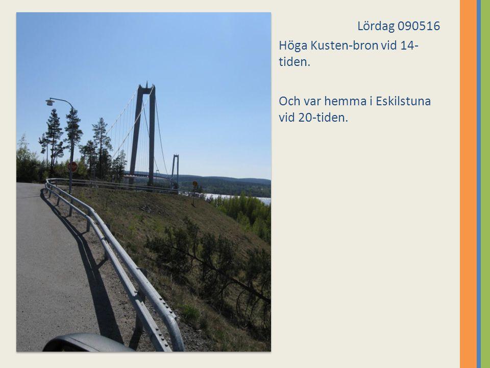 Lördag 090516 Höga Kusten-bron vid 14- tiden. Och var hemma i Eskilstuna vid 20-tiden.