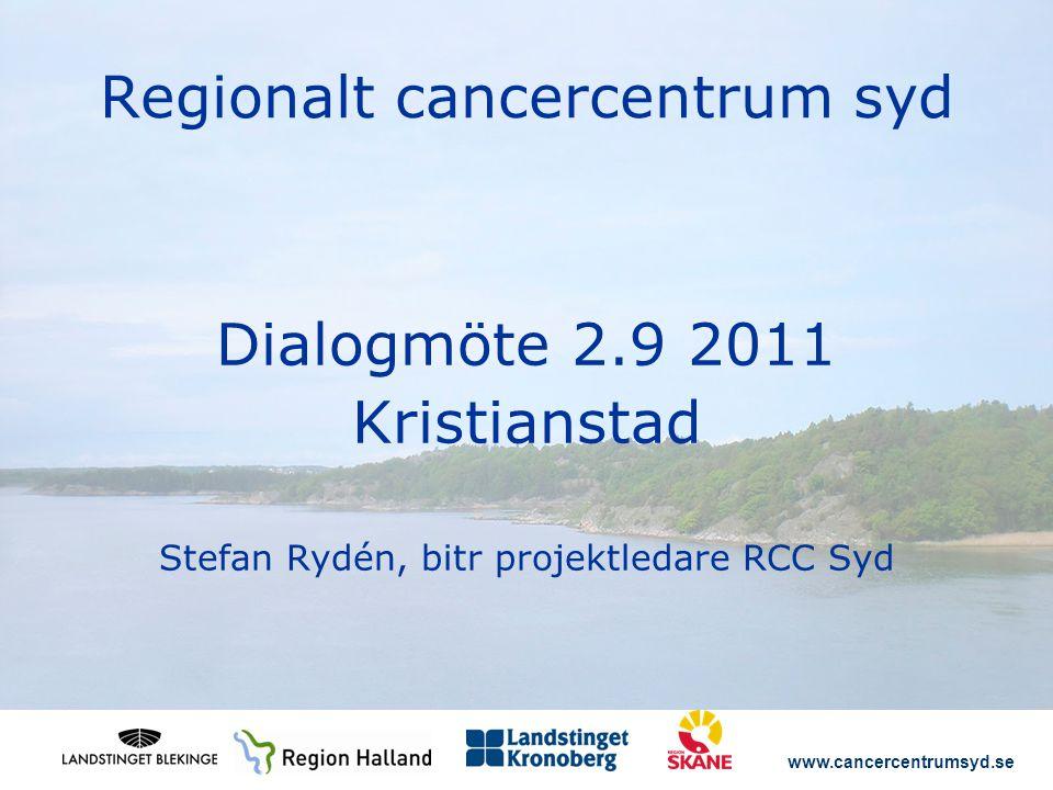 www.cancercentrumsyd.se Regionalt cancercentrum syd Dialogmöte 2.9 2011 Kristianstad Stefan Rydén, bitr projektledare RCC Syd