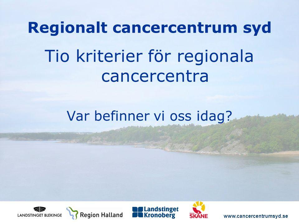 www.cancercentrumsyd.se Regionalt cancercentrum syd Tio kriterier för regionala cancercentra Var befinner vi oss idag?