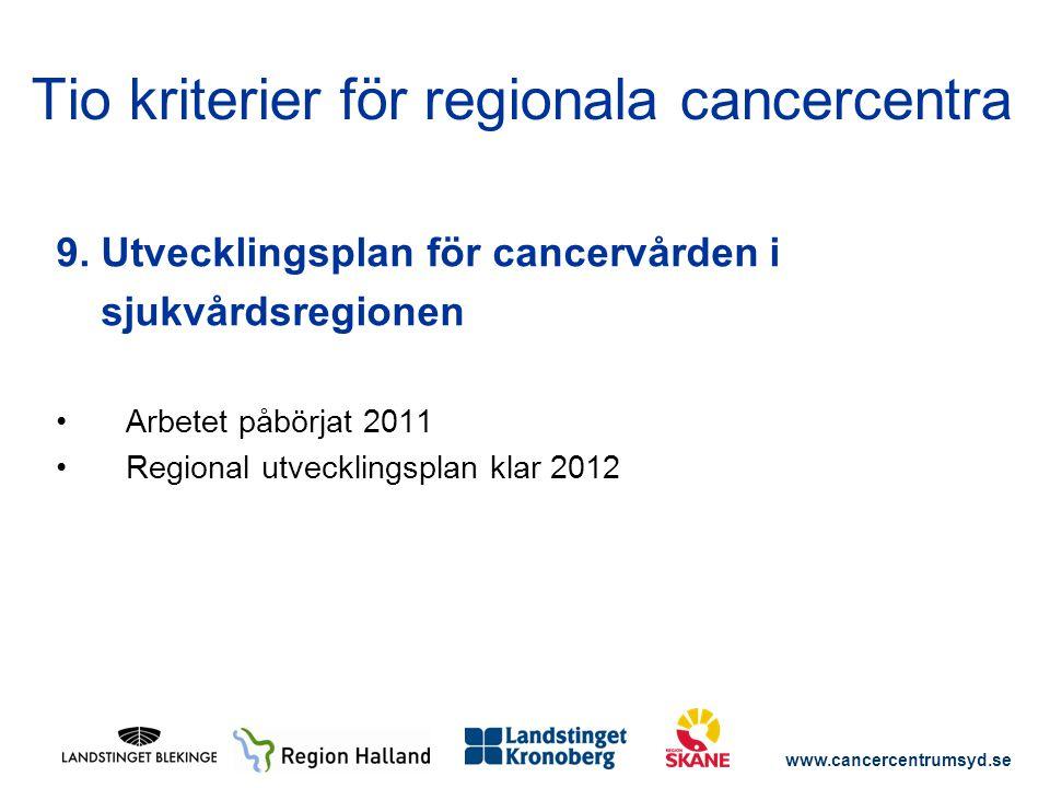 www.cancercentrumsyd.se 9. Utvecklingsplan för cancervården i sjukvårdsregionen Arbetet påbörjat 2011 Regional utvecklingsplan klar 2012 Tio kriterier