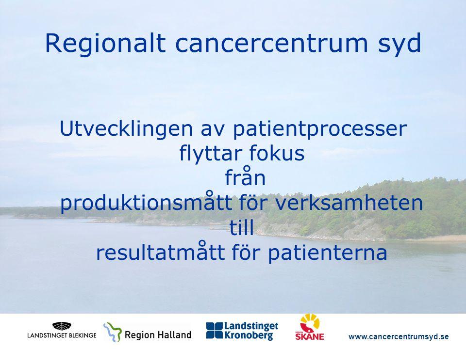 www.cancercentrumsyd.se Regionalt cancercentrum syd Utvecklingen av patientprocesser flyttar fokus från produktionsmått för verksamheten till resultat