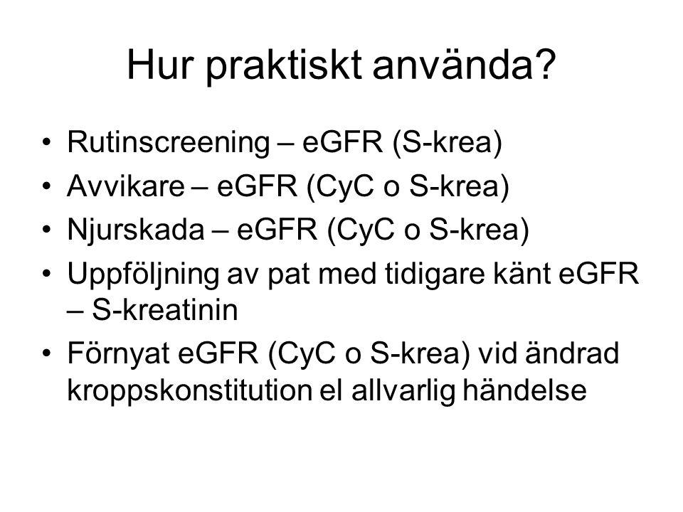 Hur praktiskt använda? Rutinscreening – eGFR (S-krea) Avvikare – eGFR (CyC o S-krea) Njurskada – eGFR (CyC o S-krea) Uppföljning av pat med tidigare k