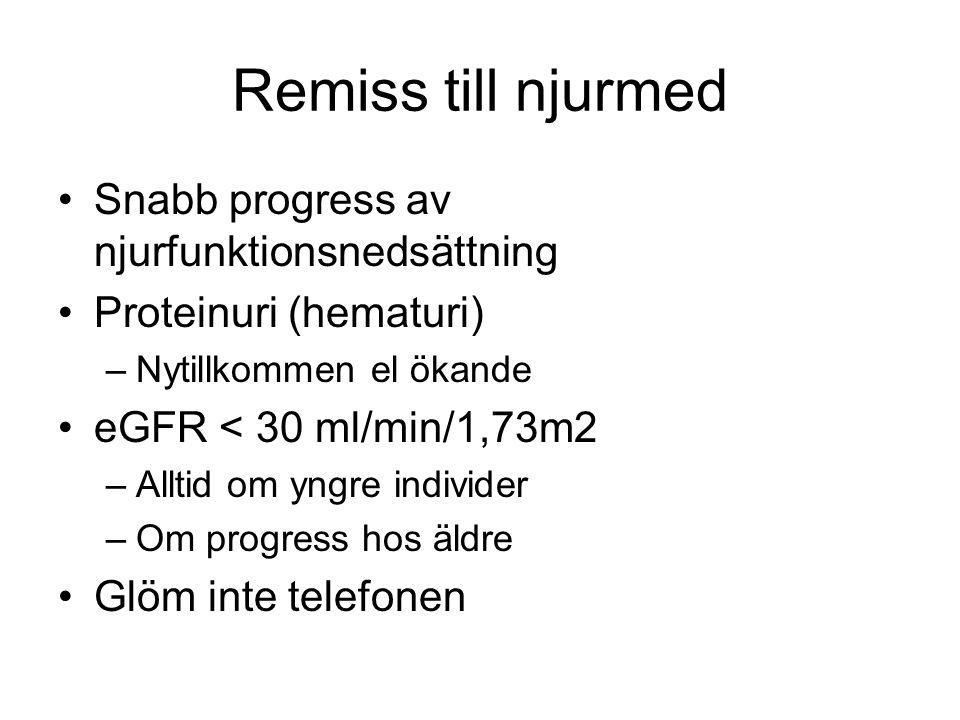 Remiss till njurmed Snabb progress av njurfunktionsnedsättning Proteinuri (hematuri) –Nytillkommen el ökande eGFR < 30 ml/min/1,73m2 –Alltid om yngre