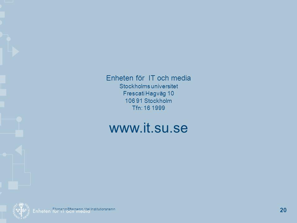 Förnamn Efternamn, titel Institutionsnamn 20 Enheten för IT och media Stockholms universitet Frescati Hagväg 10 106 91 Stockholm Tfn: 16 1999 www.it.s