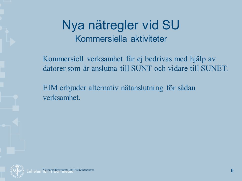 Förnamn Efternamn, titel Institutionsnamn 6 Nya nätregler vid SU Kommersiella aktiviteter Kommersiell verksamhet får ej bedrivas med hjälp av datorer