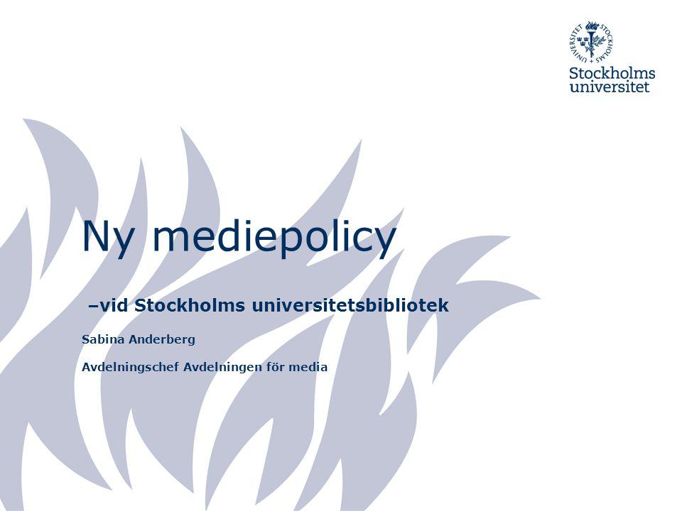 Ny mediepolicy –vid Stockholms universitetsbibliotek Sabina Anderberg Avdelningschef Avdelningen för media
