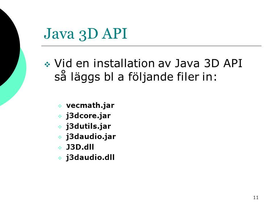 11 Java 3D API  Vid en installation av Java 3D API så läggs bl a följande filer in:  vecmath.jar  j3dcore.jar  j3dutils.jar  j3daudio.jar  J3D.dll  j3daudio.dll