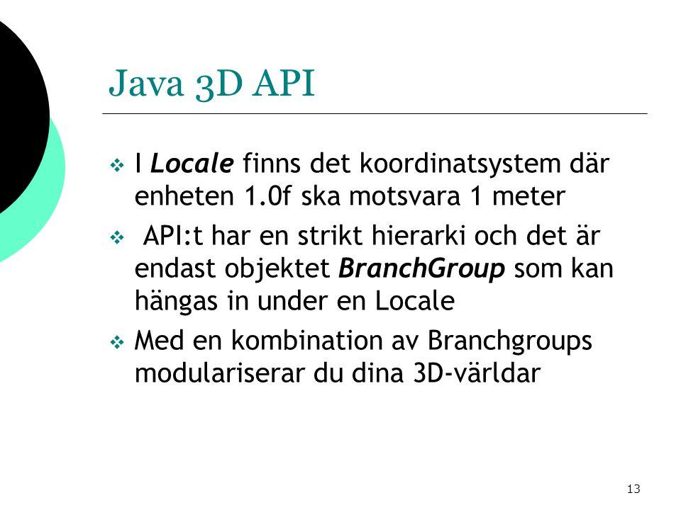 13 Java 3D API  I Locale finns det koordinatsystem där enheten 1.0f ska motsvara 1 meter  API:t har en strikt hierarki och det är endast objektet BranchGroup som kan hängas in under en Locale  Med en kombination av Branchgroups modulariserar du dina 3D-världar
