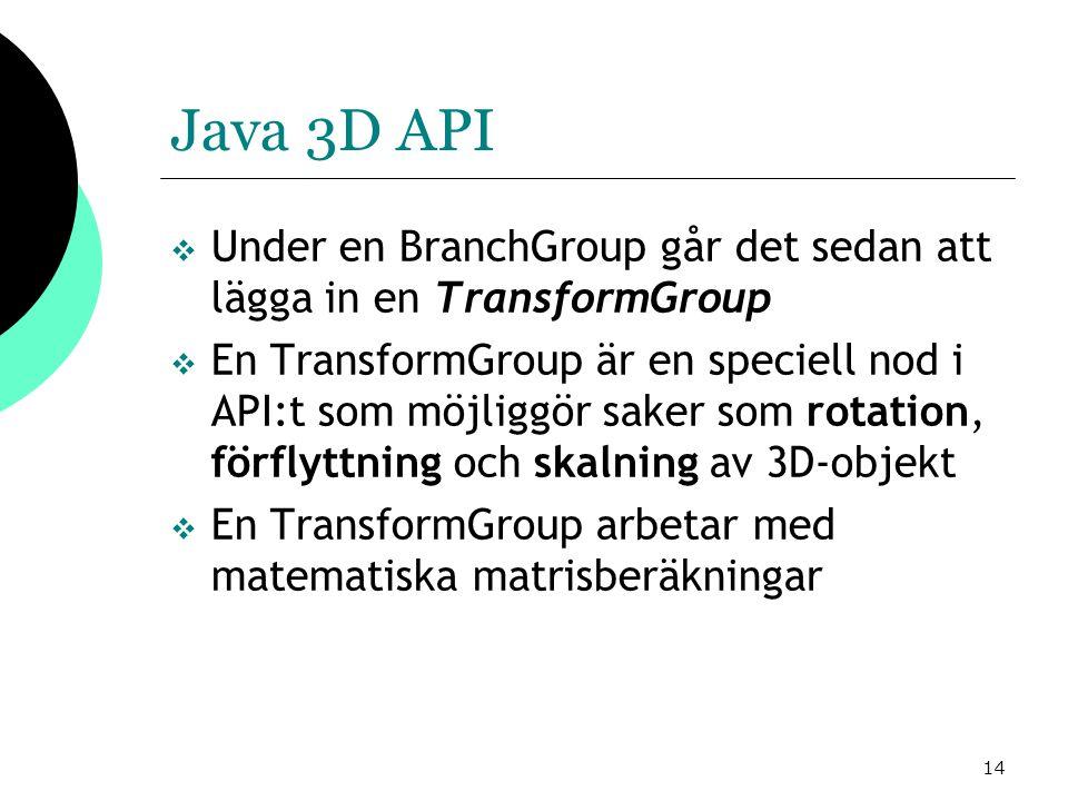 14 Java 3D API  Under en BranchGroup går det sedan att lägga in en TransformGroup  En TransformGroup är en speciell nod i API:t som möjliggör saker som rotation, förflyttning och skalning av 3D-objekt  En TransformGroup arbetar med matematiska matrisberäkningar