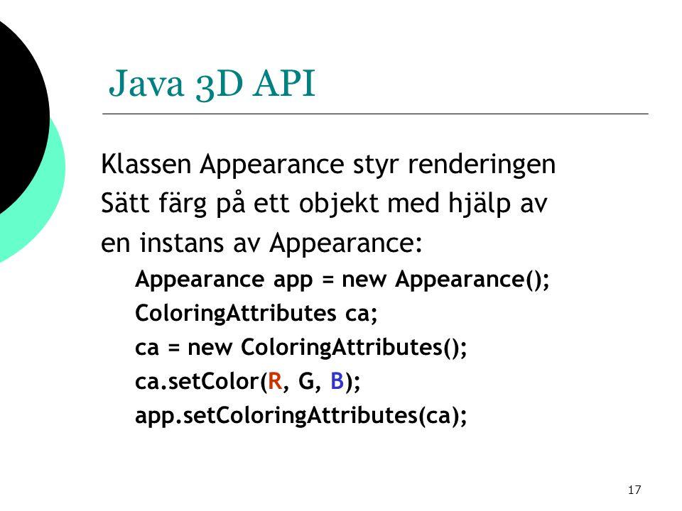 17 Java 3D API Klassen Appearance styr renderingen Sätt färg på ett objekt med hjälp av en instans av Appearance: Appearance app = new Appearance(); ColoringAttributes ca; ca = new ColoringAttributes(); ca.setColor(R, G, B); app.setColoringAttributes(ca);