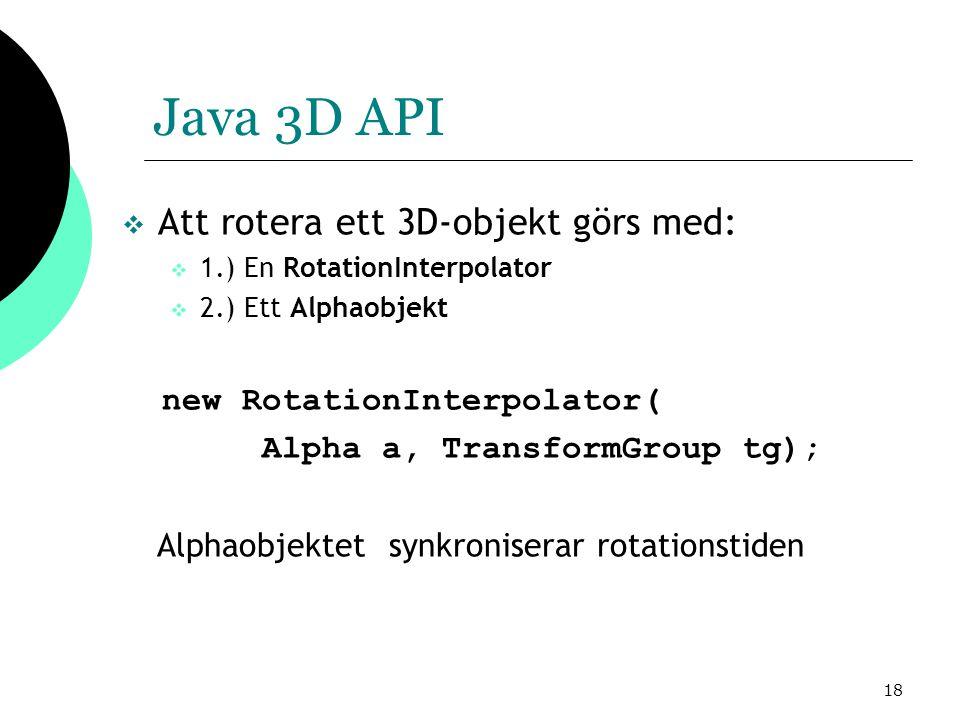 18 Java 3D API  Att rotera ett 3D-objekt görs med:  1.) En RotationInterpolator  2.) Ett Alphaobjekt new RotationInterpolator( Alpha a, TransformGroup tg); Alphaobjektet synkroniserar rotationstiden