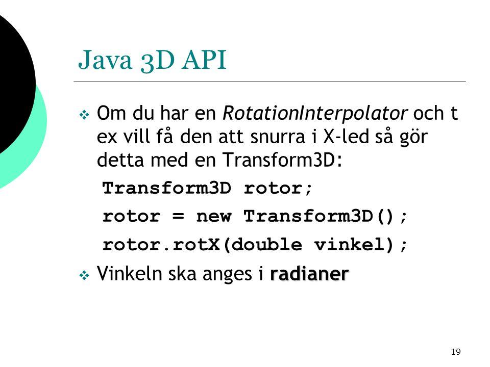 19 Java 3D API  Om du har en RotationInterpolator och t ex vill få den att snurra i X-led så gör detta med en Transform3D : Transform3D rotor; rotor = new Transform3D(); rotor.rotX(double vinkel); radianer  Vinkeln ska anges i radianer