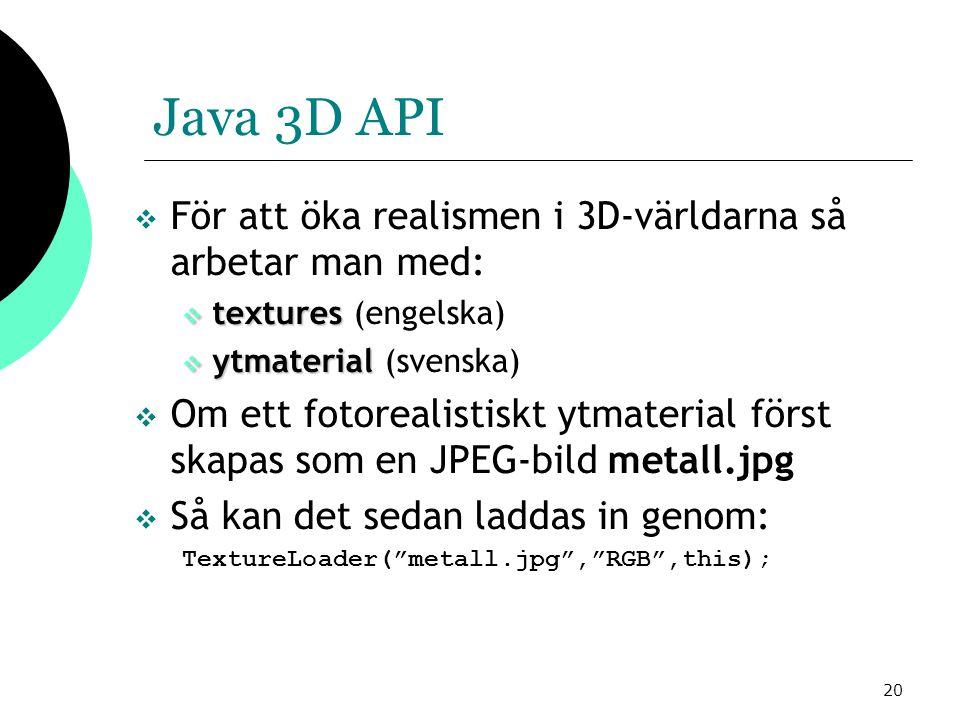 20 Java 3D API  För att öka realismen i 3D-världarna så arbetar man med:  textures  textures (engelska)  ytmaterial  ytmaterial (svenska)  Om ett fotorealistiskt ytmaterial först skapas som en JPEG-bild metall.jpg  Så kan det sedan laddas in genom: TextureLoader( metall.jpg , RGB ,this);