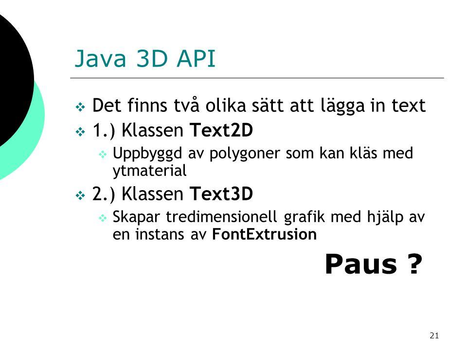 21 Java 3D API  Det finns två olika sätt att lägga in text  1.) Klassen Text2D  Uppbyggd av polygoner som kan kläs med ytmaterial  2.) Klassen Text3D  Skapar tredimensionell grafik med hjälp av en instans av FontExtrusion Paus