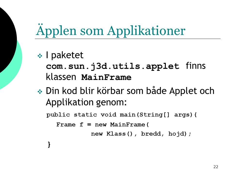 22 Äpplen som Applikationer  I paketet com.sun.j3d.utils.applet finns klassen MainFrame  Din kod blir körbar som både Applet och Applikation genom: public static void main(String[] args){ Frame f = new MainFrame( new Klass(), bredd, hojd); }