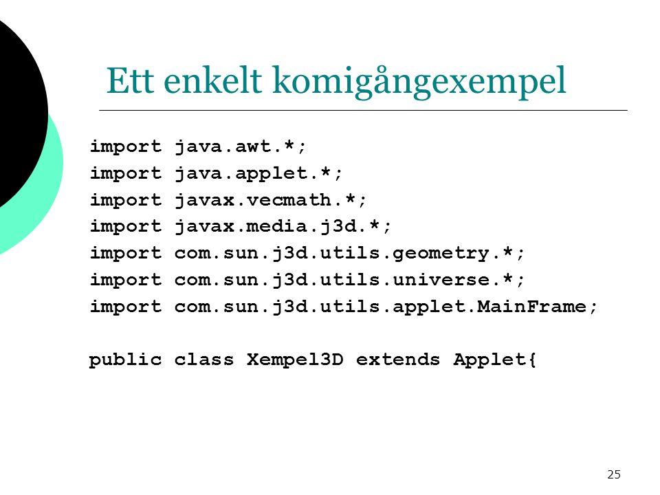25 Ett enkelt komigångexempel import java.awt.*; import java.applet.*; import javax.vecmath.*; import javax.media.j3d.*; import com.sun.j3d.utils.geometry.*; import com.sun.j3d.utils.universe.*; import com.sun.j3d.utils.applet.MainFrame; public class Xempel3D extends Applet{