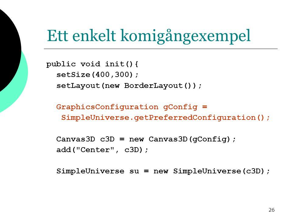 26 Ett enkelt komigångexempel public void init(){ setSize(400,300); setLayout(new BorderLayout()); GraphicsConfiguration gConfig = SimpleUniverse.getPreferredConfiguration(); Canvas3D c3D = new Canvas3D(gConfig); add( Center , c3D); SimpleUniverse su = new SimpleUniverse(c3D);