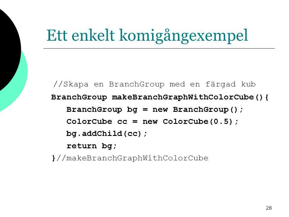 28 Ett enkelt komigångexempel //Skapa en BranchGroup med en färgad kub BranchGroup makeBranchGraphWithColorCube(){ BranchGroup bg = new BranchGroup(); ColorCube cc = new ColorCube(0.5); bg.addChild(cc); return bg; }//makeBranchGraphWithColorCube