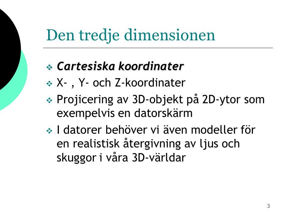 3 Den tredje dimensionen  Cartesiska koordinater  X-, Y- och Z-koordinater  Projicering av 3D-objekt på 2D-ytor som exempelvis en datorskärm  I datorer behöver vi även modeller för en realistisk återgivning av ljus och skuggor i våra 3D-världar