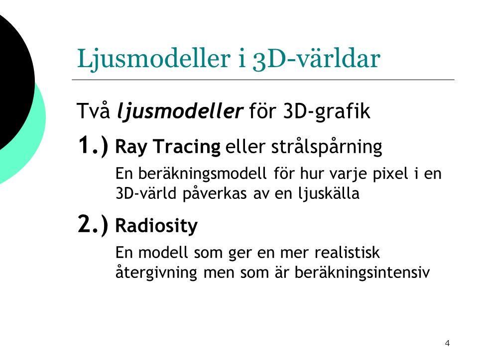 4 Ljusmodeller i 3D-världar Två ljusmodeller för 3D-grafik 1.) Ray Tracing eller strålspårning En beräkningsmodell för hur varje pixel i en 3D-värld påverkas av en ljuskälla 2.) Radiosity En modell som ger en mer realistisk återgivning men som är beräkningsintensiv