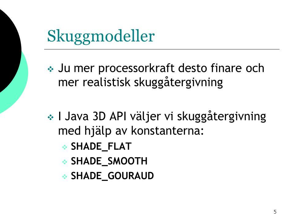 5 Skuggmodeller  Ju mer processorkraft desto finare och mer realistisk skuggåtergivning  I Java 3D API väljer vi skuggåtergivning med hjälp av konstanterna:  SHADE_FLAT  SHADE_SMOOTH  SHADE_GOURAUD
