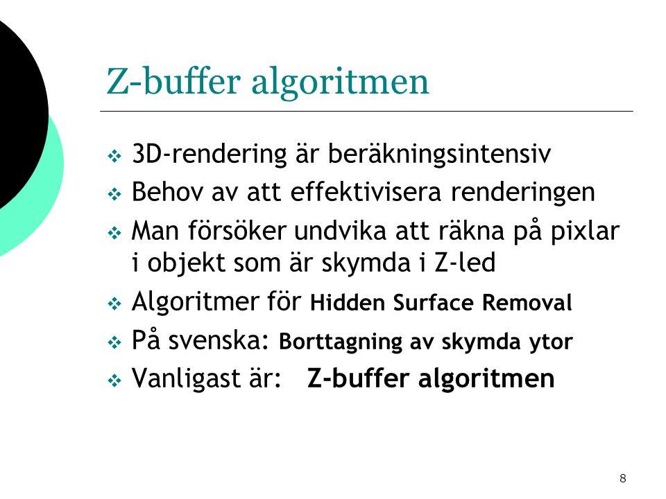 8 Z-buffer algoritmen  3D-rendering är beräkningsintensiv  Behov av att effektivisera renderingen  Man försöker undvika att räkna på pixlar i objekt som är skymda i Z-led  Algoritmer för Hidden Surface Removal  På svenska: Borttagning av skymda ytor  Vanligast är: Z-buffer algoritmen
