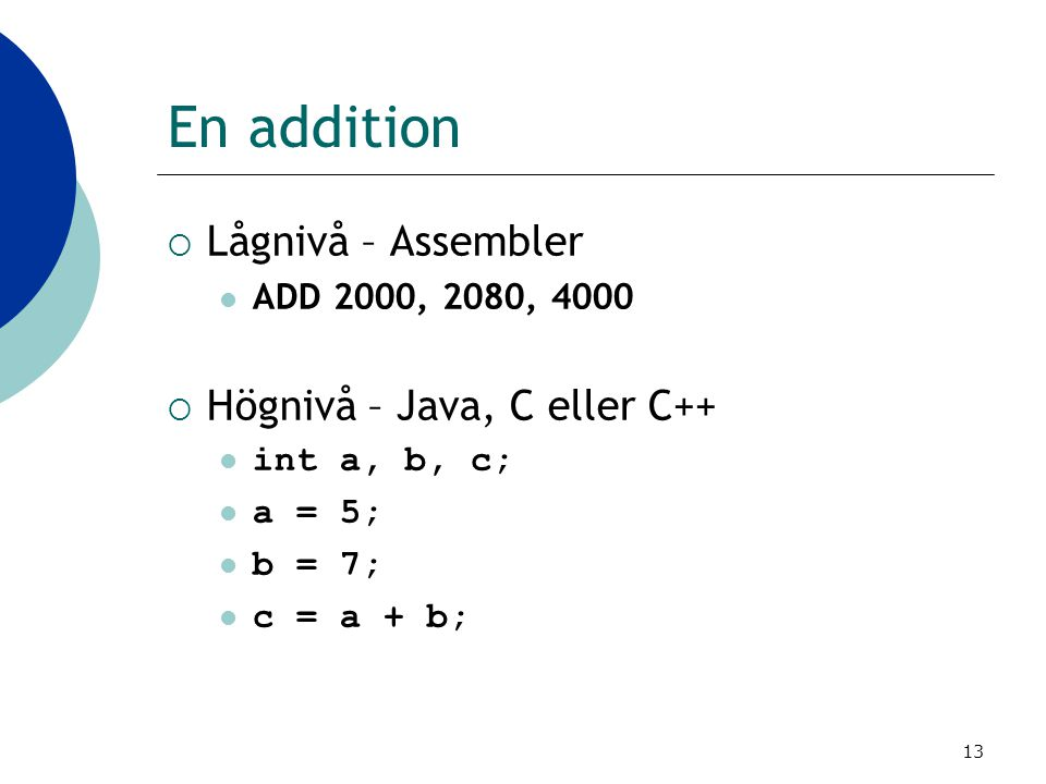 13 En addition  Lågnivå – Assembler ADD 2000, 2080, 4000  Högnivå – Java, C eller C++ int a, b, c; a = 5; b = 7; c = a + b;