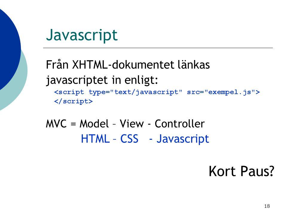 18 Javascript Från XHTML-dokumentet länkas javascriptet in enligt: MVC = Model – View - Controller HTML – CSS - Javascript Kort Paus?