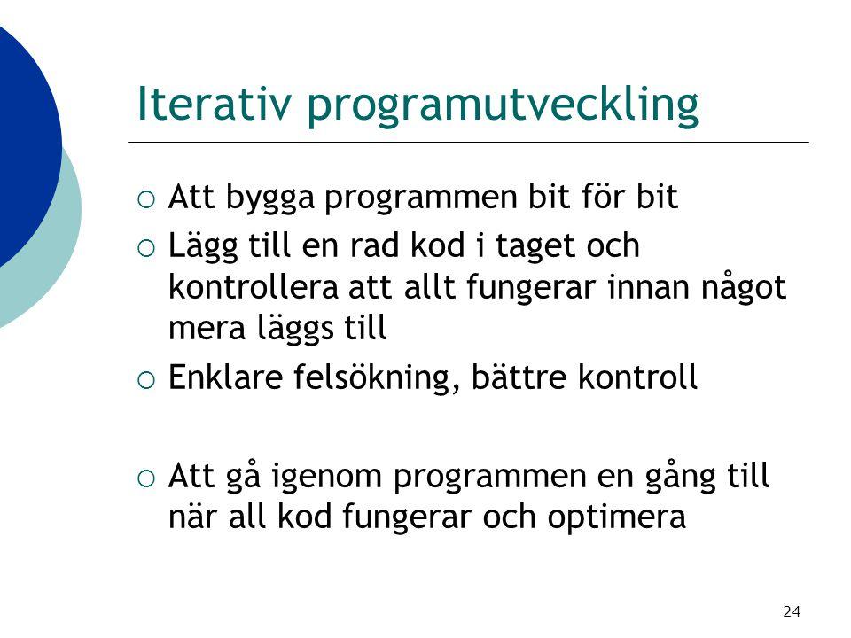 24 Iterativ programutveckling  Att bygga programmen bit för bit  Lägg till en rad kod i taget och kontrollera att allt fungerar innan något mera läg