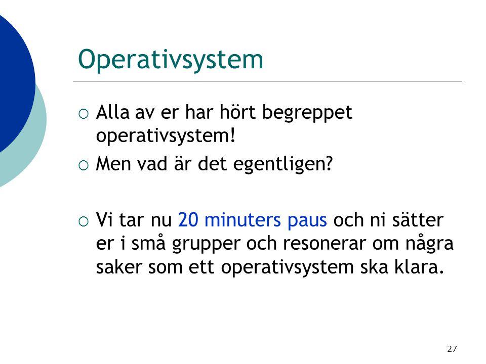 27 Operativsystem  Alla av er har hört begreppet operativsystem!  Men vad är det egentligen?  Vi tar nu 20 minuters paus och ni sätter er i små gru