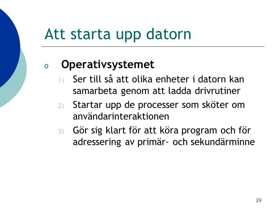 29 Att starta upp datorn o Operativsystemet 1) Ser till så att olika enheter i datorn kan samarbeta genom att ladda drivrutiner 2) Startar upp de proc