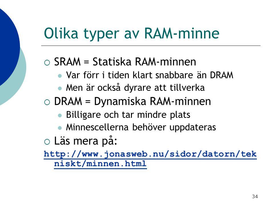 34 Olika typer av RAM-minne  SRAM = Statiska RAM-minnen Var förr i tiden klart snabbare än DRAM Men är också dyrare att tillverka  DRAM = Dynamiska