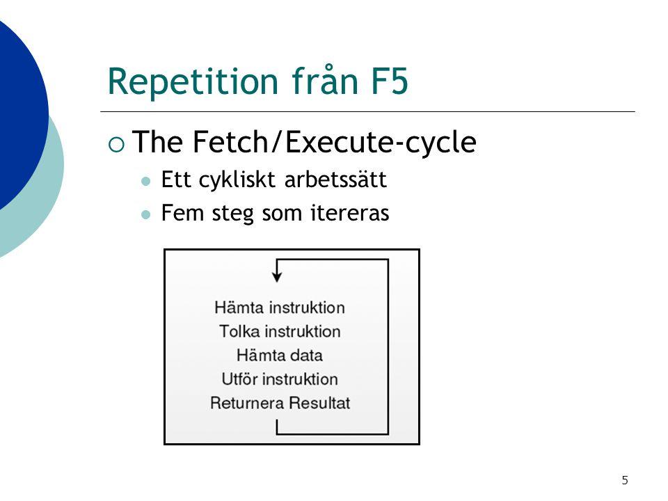 5 Repetition från F5  The Fetch/Execute-cycle Ett cykliskt arbetssätt Fem steg som itereras