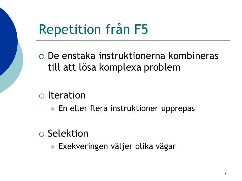 6 Repetition från F5  De enstaka instruktionerna kombineras till att lösa komplexa problem  Iteration En eller flera instruktioner upprepas  Selekt