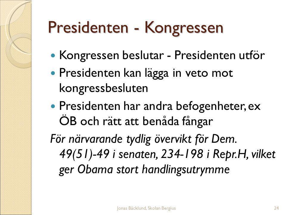 Jonas Bäcklund, Skolan Bergius24 Presidenten - Kongressen Kongressen beslutar - Presidenten utför Presidenten kan lägga in veto mot kongressbesluten Presidenten har andra befogenheter, ex ÖB och rätt att benåda fångar För närvarande tydlig övervikt för Dem.
