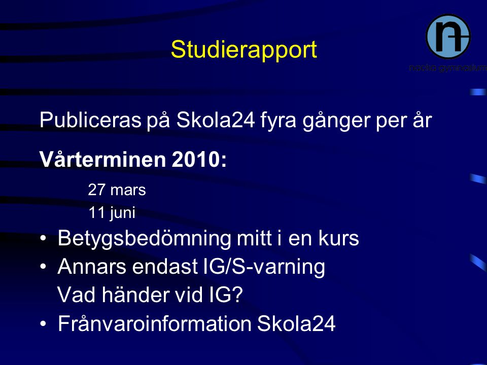 Studierapport Publiceras på Skola24 fyra gånger per år Vårterminen 2010: 27 mars 11 juni Betygsbedömning mitt i en kurs Annars endast IG/S-varning Vad händer vid IG.