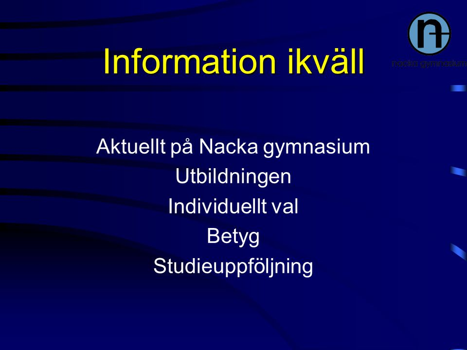 Information ikväll Aktuellt på Nacka gymnasium Utbildningen Individuellt val Betyg Studieuppföljning