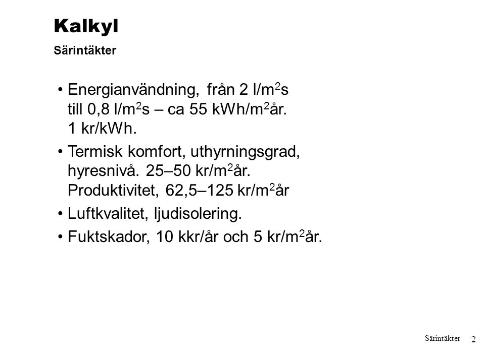 2 Särintäkter Kalkyl Särintäkter Energianvändning, från 2 l/m 2 s till 0,8 l/m 2 s – ca 55 kWh/m 2 år. 1 kr/kWh. Termisk komfort, uthyrningsgrad, hyre