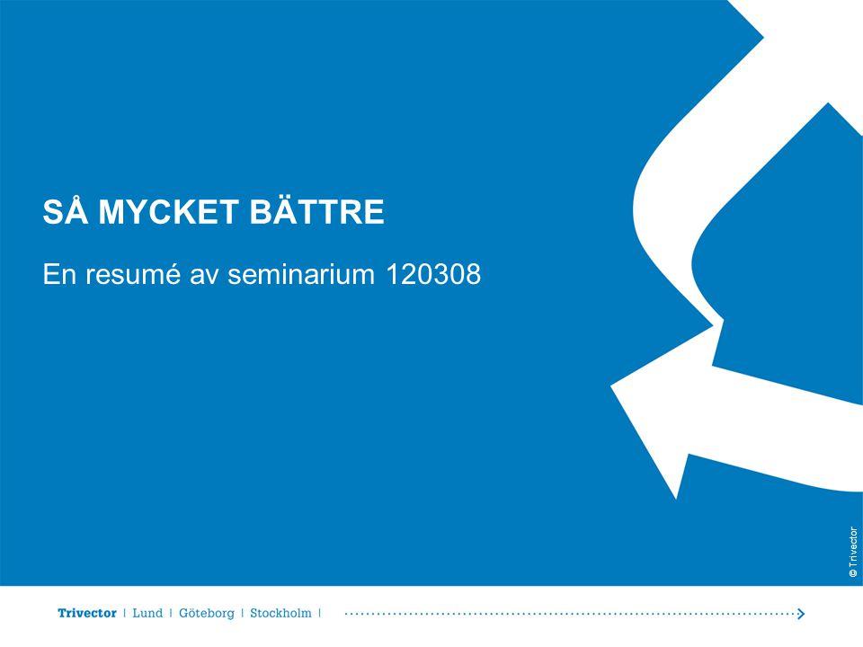 © Trivector SÅ MYCKET BÄTTRE En resumé av seminarium 120308