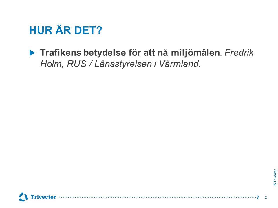 © Trivector HUR ÄR DET?  Trafikens betydelse för att nå miljömålen. Fredrik Holm, RUS / Länsstyrelsen i Värmland. 2