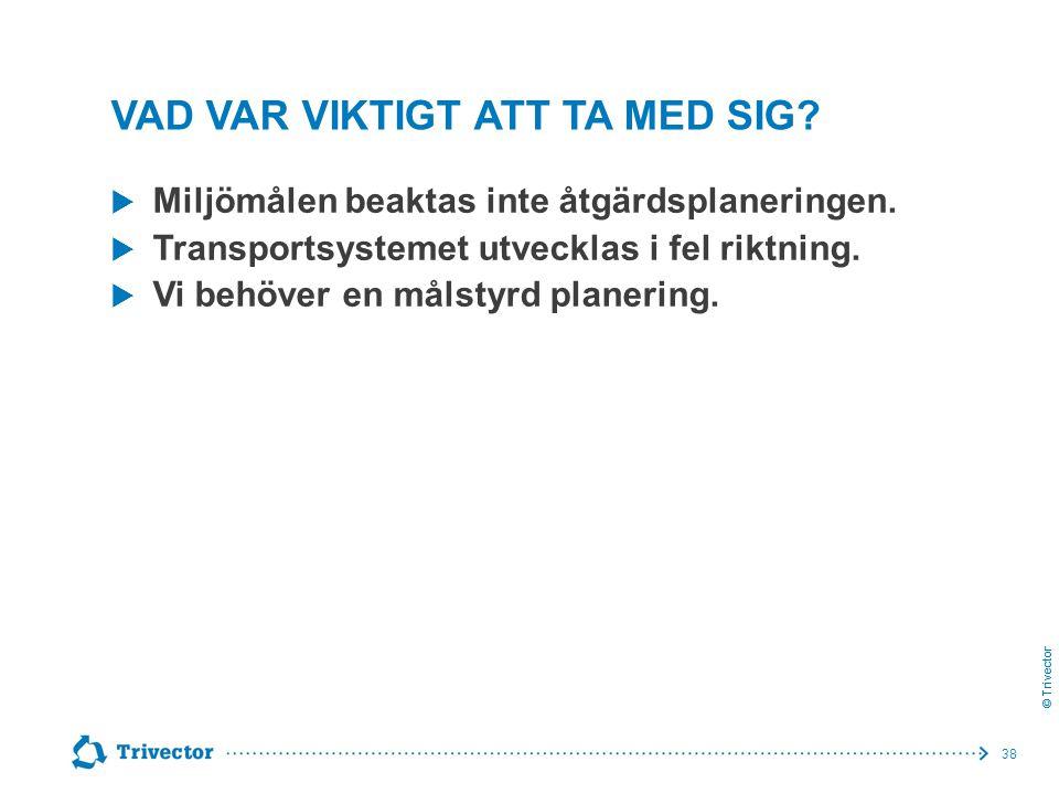 © Trivector VAD VAR VIKTIGT ATT TA MED SIG?  Miljömålen beaktas inte åtgärdsplaneringen.  Transportsystemet utvecklas i fel riktning.  Vi behöver e
