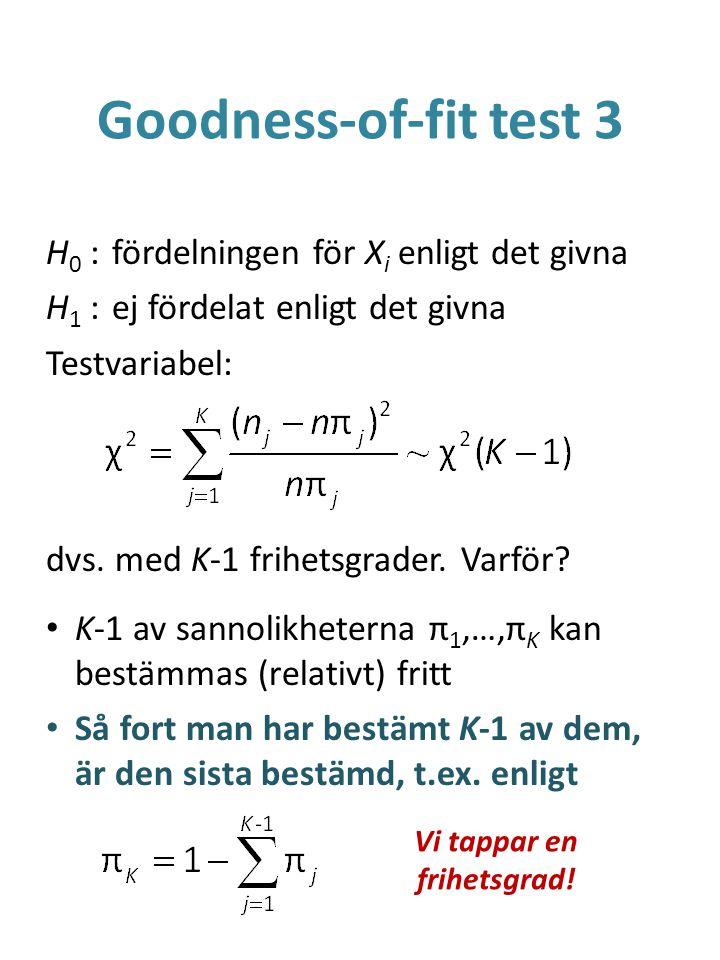 Goodness-of-fit test 3 H 0 :fördelningen för X i enligt det givna H 1 :ej fördelat enligt det givna Testvariabel: dvs. med K-1 frihetsgrader. Varför?