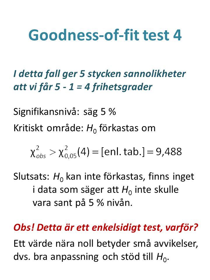 Goodness-of-fit test 4 I detta fall ger 5 stycken sannolikheter att vi får 5 - 1 = 4 frihetsgrader Signifikansnivå: säg 5 % Kritiskt område: H 0 förka