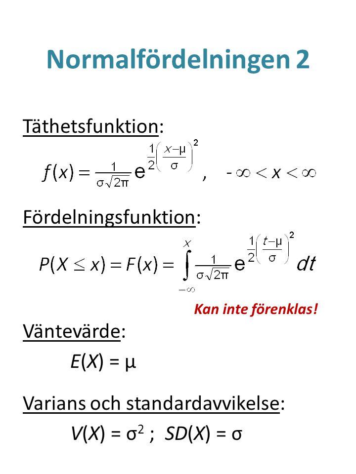 Normalfördelningen 2 Täthetsfunktion: Fördelningsfunktion: Väntevärde: E(X) = μ Varians och standardavvikelse: V(X) = σ 2 ;SD(X) = σ Kan inte förenklas!