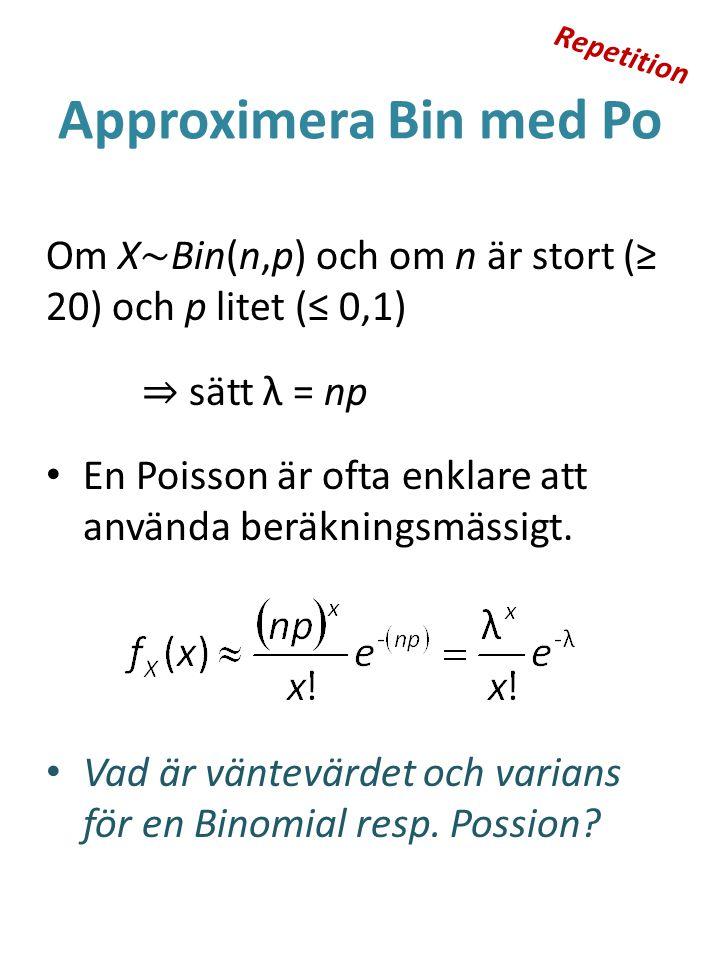 Approximera Bin med Po Om X ~ Bin(n,p) och om n är stort (≥ 20) och p litet (≤ 0,1) ⇒ sätt λ = np En Poisson är ofta enklare att använda beräkningsmässigt.