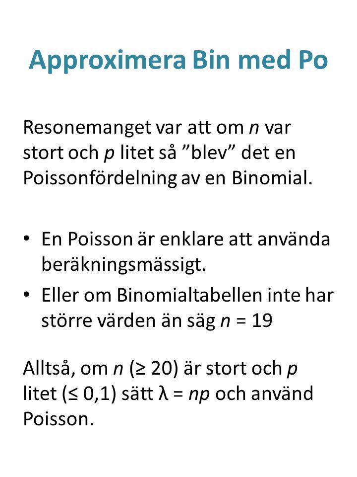 Approximera Bin med Po Resonemanget var att om n var stort och p litet så blev det en Poissonfördelning av en Binomial.