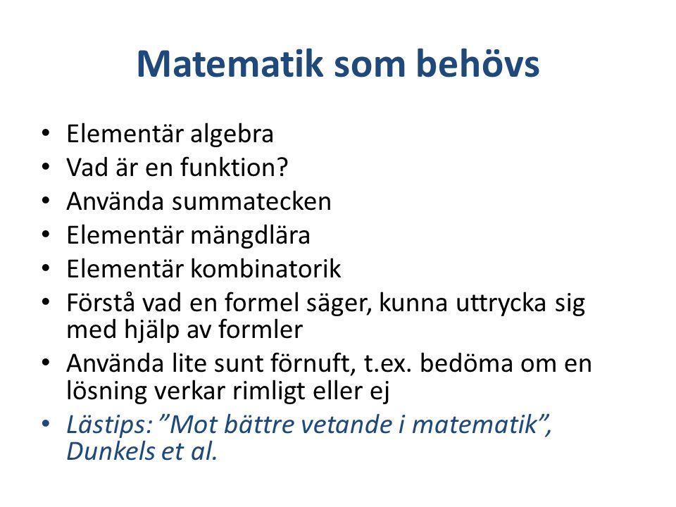 Matematik som behövs Elementär algebra Vad är en funktion? Använda summatecken Elementär mängdlära Elementär kombinatorik Förstå vad en formel säger,