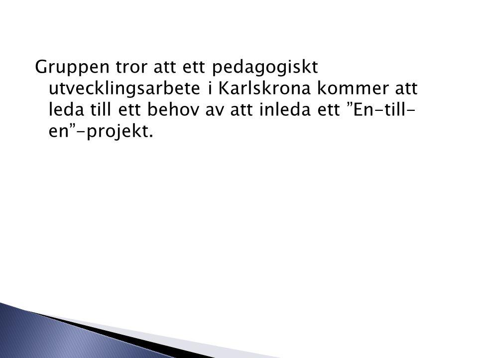 Gruppen tror att ett pedagogiskt utvecklingsarbete i Karlskrona kommer att leda till ett behov av att inleda ett En-till- en -projekt.
