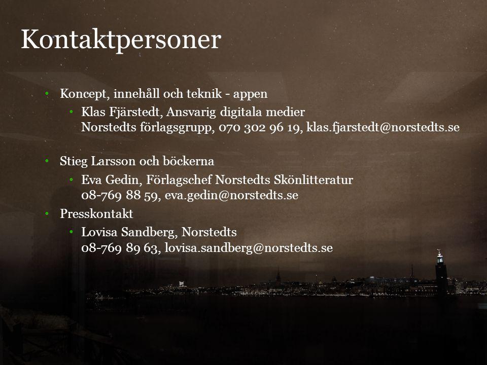 Kontaktpersoner 8 Koncept, innehåll och teknik - appen Klas Fjärstedt, Ansvarig digitala medier Norstedts förlagsgrupp, 070 302 96 19, klas.fjarstedt@norstedts.se Stieg Larsson och böckerna Eva Gedin, Förlagschef Norstedts Skönlitteratur 08-769 88 59, eva.gedin@norstedts.se Presskontakt Lovisa Sandberg, Norstedts 08-769 89 63, lovisa.sandberg@norstedts.se